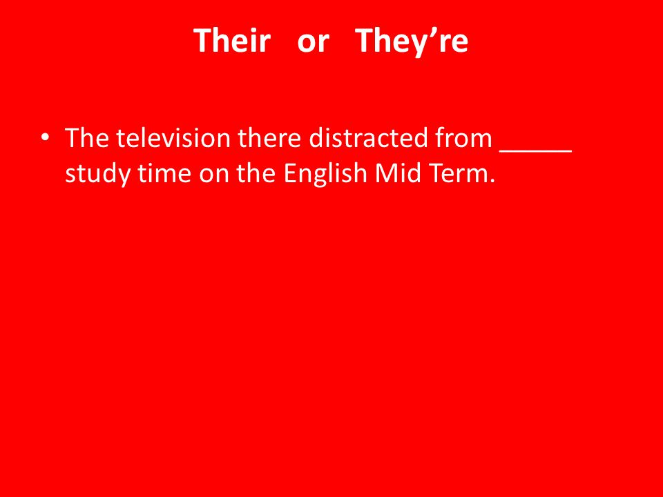 Their or They're The television there distracted from _____ study time on the English Mid Term.