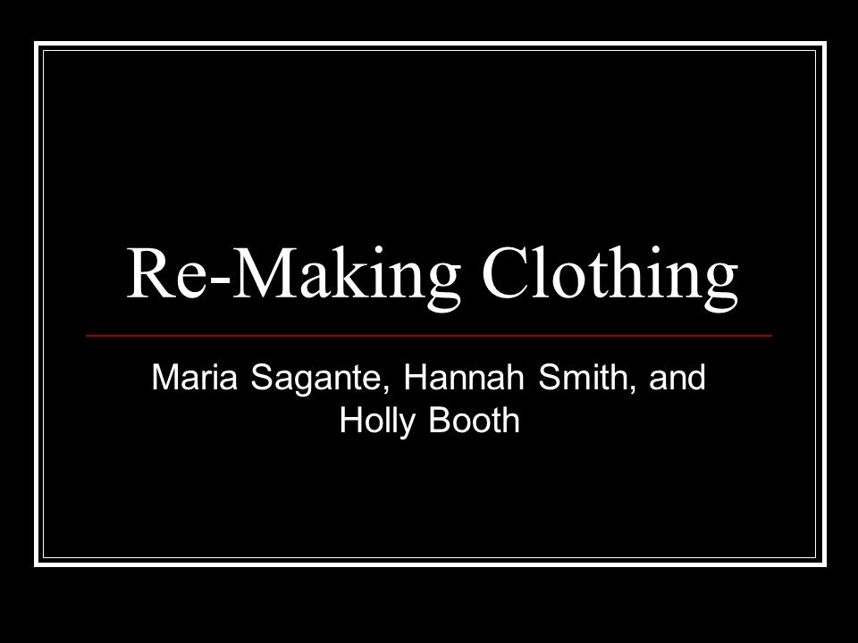 Re-Making Clothing Maria Sagante, Hannah Smith, and Holly Booth
