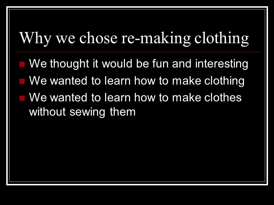 Why we chose re-making clothing We thought it would be fun and interesting We wanted to learn how to make clothing We wanted to learn how to make clothes without sewing them
