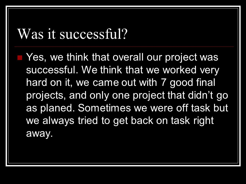 Was it successful. Yes, we think that overall our project was successful.