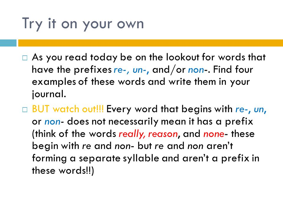 Try it on your own  As you read today be on the lookout for words that have the prefixes re-, un-, and/or non-. Find four examples of these words and