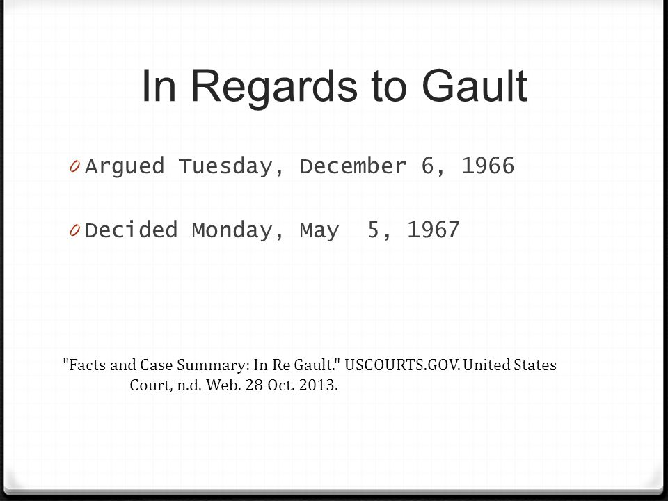 In Regards to Gault 0 Argued Tuesday, December 6, 1966 0 Decided Monday, May 5, 1967 Facts and Case Summary: In Re Gault. USCOURTS.GOV.