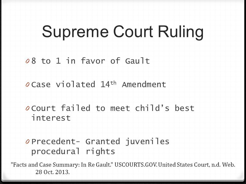 Supreme Court Ruling 0 8 to 1 in favor of Gault 0 Case violated 14 th Amendment 0 Court failed to meet child's best interest 0 Precedent- Granted juveniles procedural rights Facts and Case Summary: In Re Gault. USCOURTS.GOV.