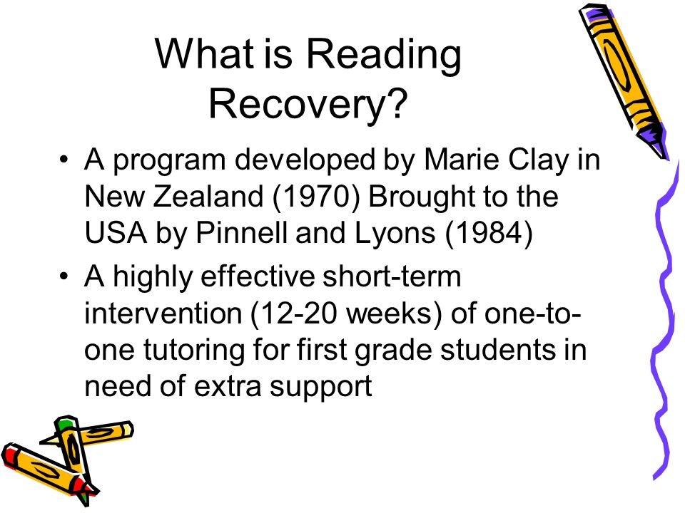 Goals of Reading Recovery To provide children with the reading and writing skills needed to perform within the average range in their classrooms To pr