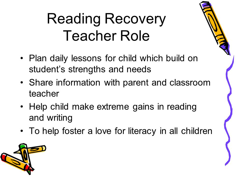 Classroom Teacher's Role Regularly meet with Reading Recovery teacher Meet with child daily in a guided reading group Share observations with parent and Reading Recovery teacher