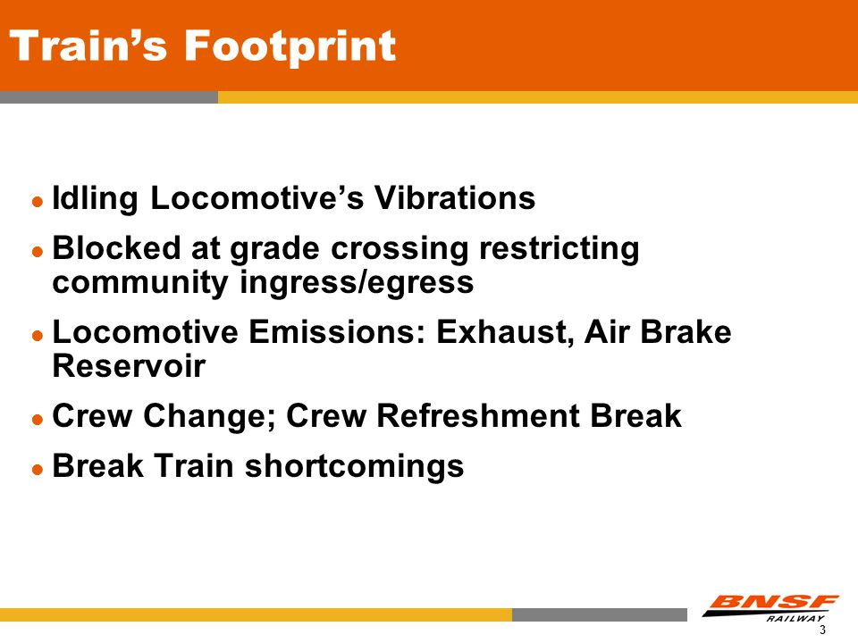 3 Train's Footprint Idling Locomotive's Vibrations Blocked at grade crossing restricting community ingress/egress Locomotive Emissions: Exhaust, Air Brake Reservoir Crew Change; Crew Refreshment Break Break Train shortcomings