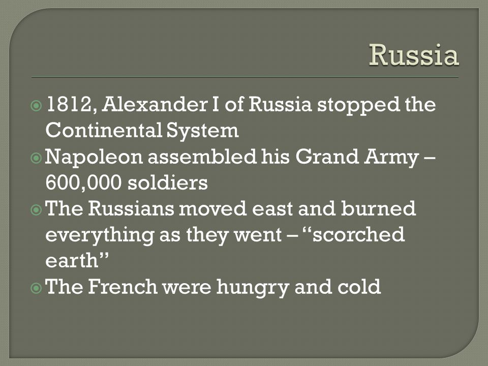  1812, Alexander I of Russia stopped the Continental System  Napoleon assembled his Grand Army – 600,000 soldiers  The Russians moved east and burn