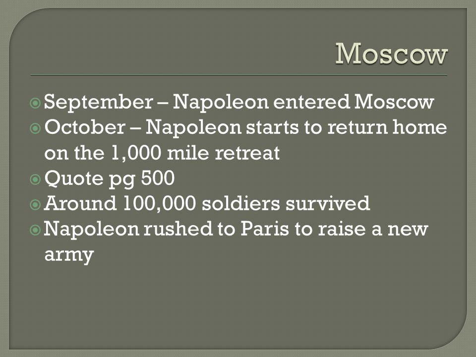  September – Napoleon entered Moscow  October – Napoleon starts to return home on the 1,000 mile retreat  Quote pg 500  Around 100,000 soldiers survived  Napoleon rushed to Paris to raise a new army