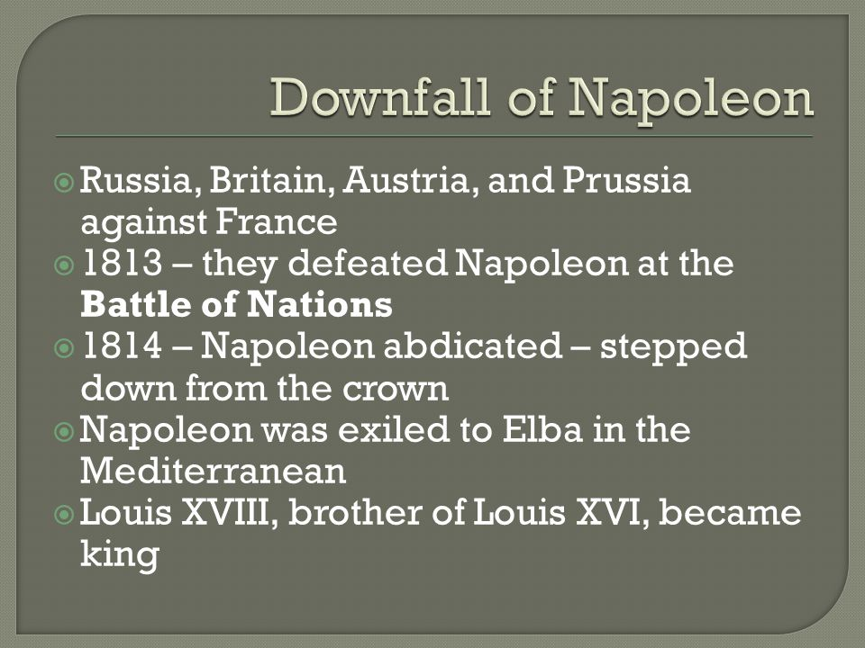  After Louis XVIII became king, loyalty to Napoleon was rekindled  Napoleon escaped and returned to France, Louis XVIII fled  1815 – Napoleon entered Paris