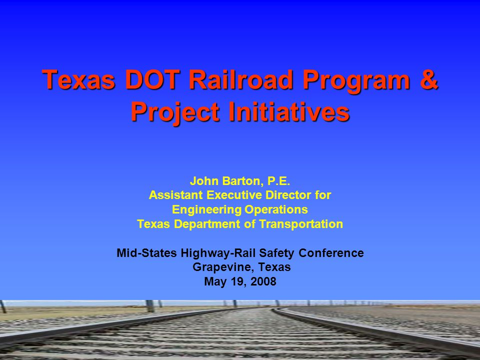 John Barton, P.E. Assistant Executive Director for Engineering Operations Texas Department of Transportation Mid-States Highway-Rail Safety Conference