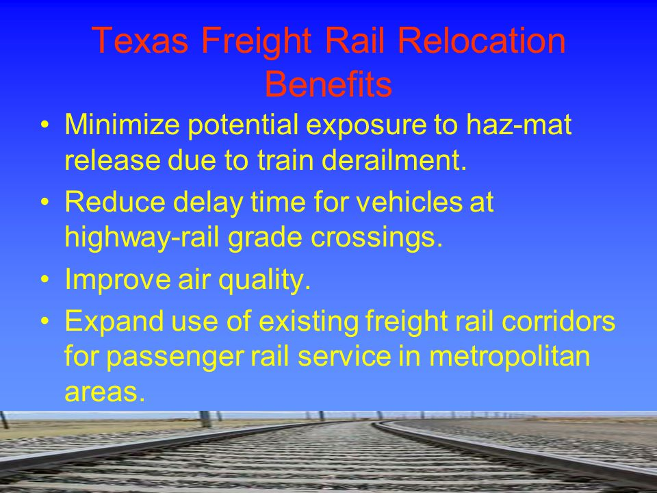 Texas Freight Rail Relocation Benefits Minimize potential exposure to haz-mat release due to train derailment. Reduce delay time for vehicles at highw