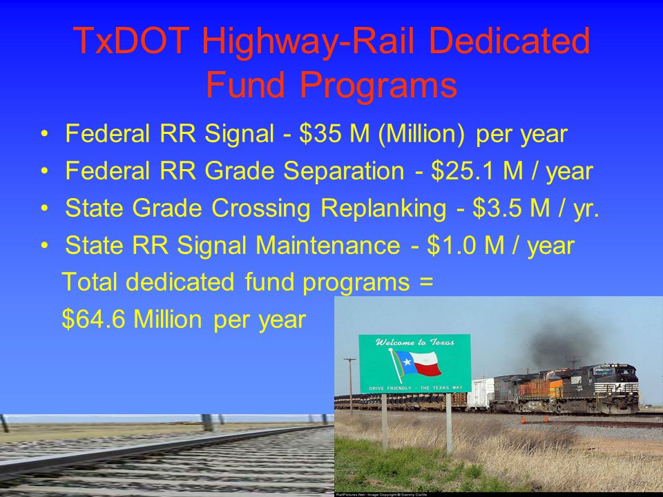 TxDOT Highway-Rail Dedicated Fund Programs Federal RR Signal - $35 M (Million) per year Federal RR Grade Separation - $25.1 M / year State Grade Cross