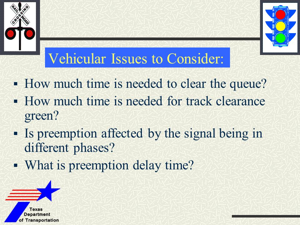 Vehicular Issues to Consider:  How much time is needed to clear the queue?  How much time is needed for track clearance green?  Is preemption affec