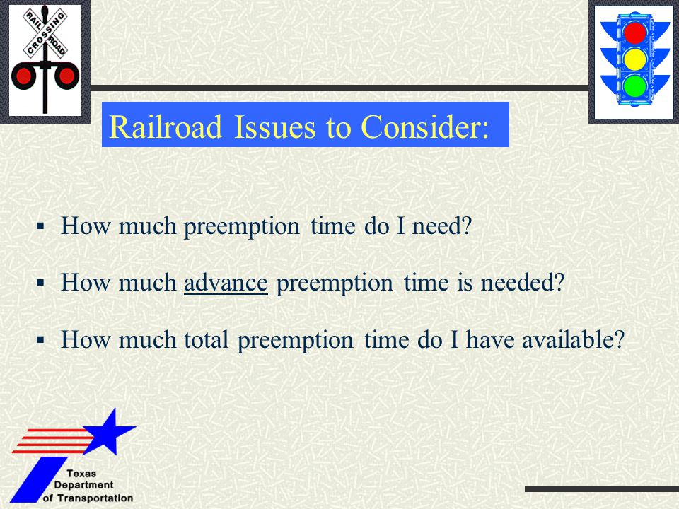Railroad Issues to Consider:  How much preemption time do I need?  How much advance preemption time is needed?  How much total preemption time do I
