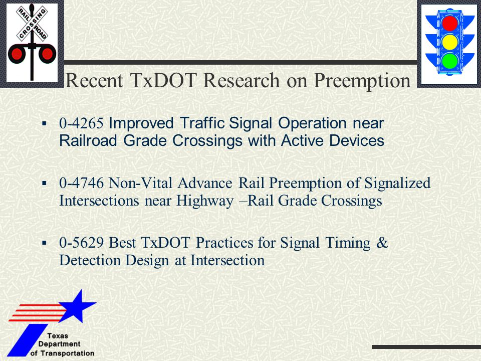 Recent TxDOT Research on Preemption  0-4265 Improved Traffic Signal Operation near Railroad Grade Crossings with Active Devices  0-4746 Non-Vital Ad