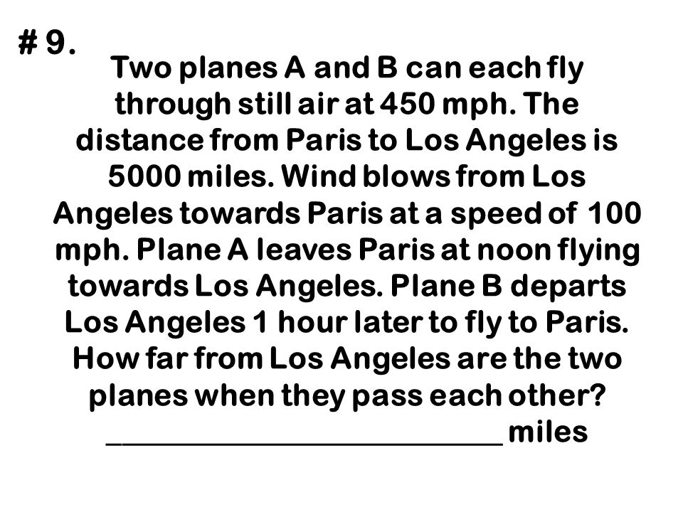 Two planes A and B can each fly through still air at 450 mph. The distance from Paris to Los Angeles is 5000 miles. Wind blows from Los Angeles toward