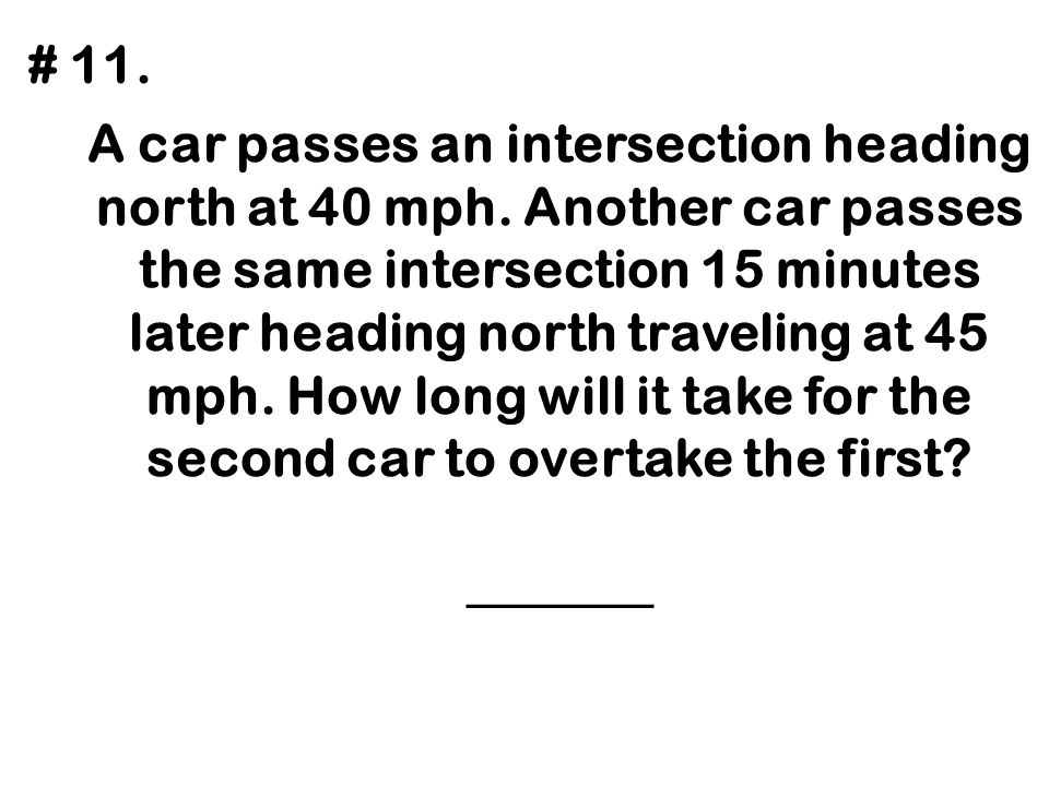A car passes an intersection heading north at 40 mph. Another car passes the same intersection 15 minutes later heading north traveling at 45 mph. How