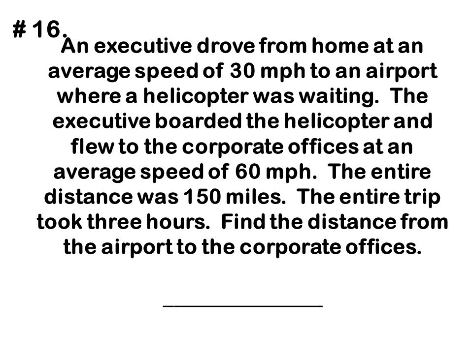 An executive drove from home at an average speed of 30 mph to an airport where a helicopter was waiting. The executive boarded the helicopter and flew