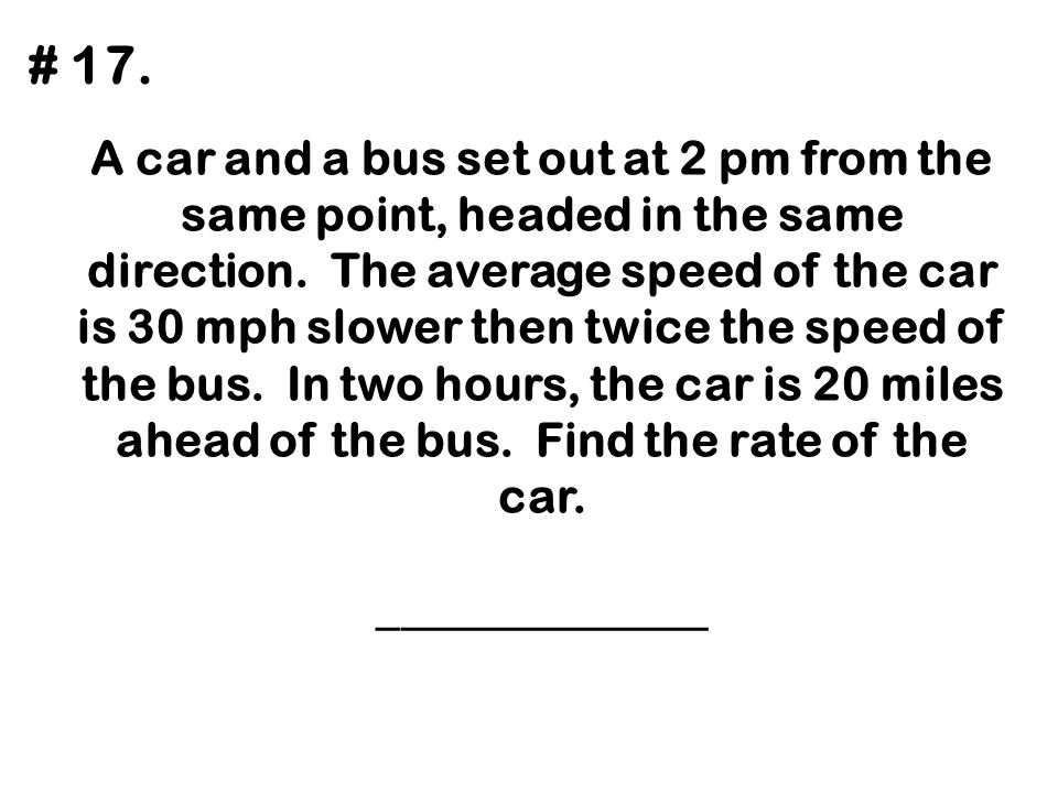 A car and a bus set out at 2 pm from the same point, headed in the same direction. The average speed of the car is 30 mph slower then twice the speed