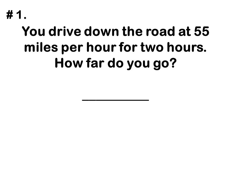 You drive down the road at 55 miles per hour for two hours. How far do you go? __________ # 1.