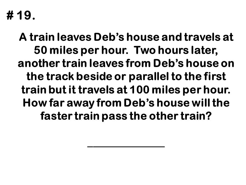 A train leaves Deb's house and travels at 50 miles per hour. Two hours later, another train leaves from Deb's house on the track beside or parallel to