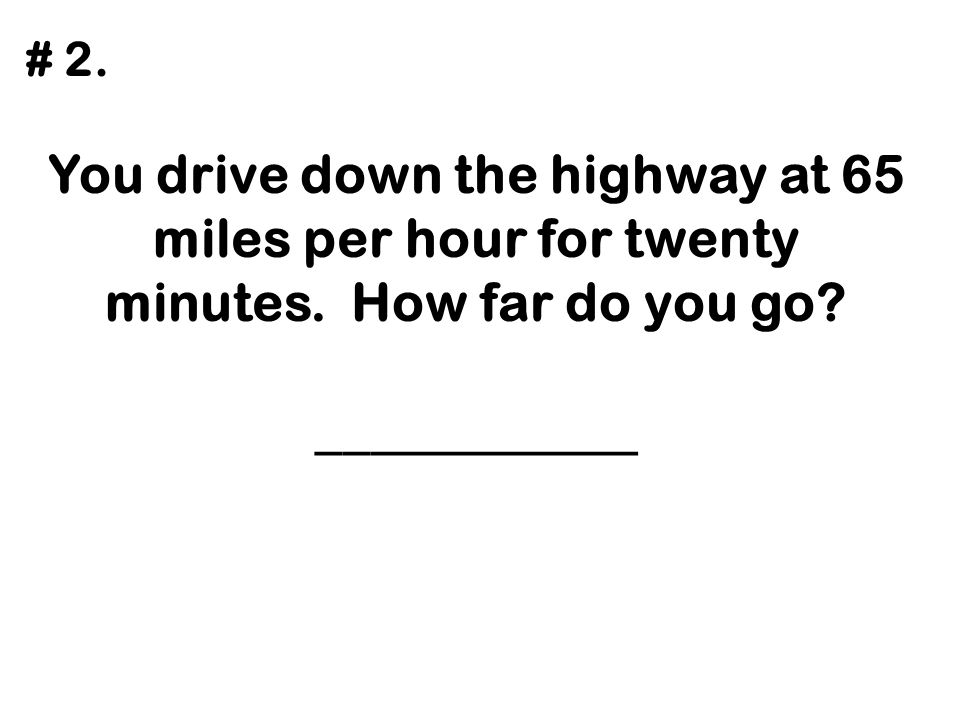 We drive for 4 hours and go 190 miles. What was our average speed? ____________ # 3.