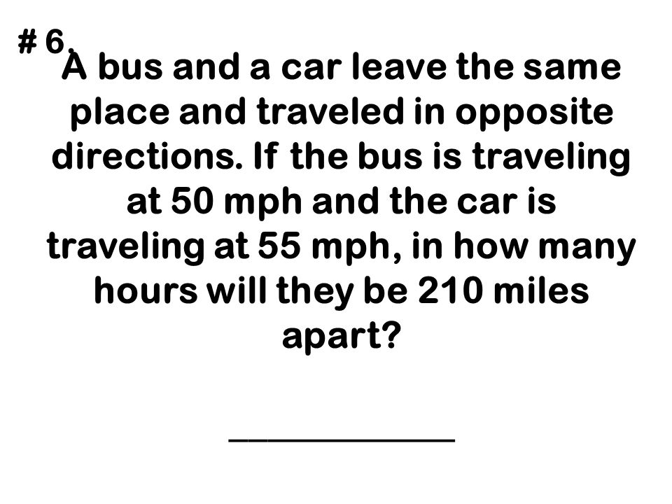 A bus and a car leave the same place and traveled in opposite directions. If the bus is traveling at 50 mph and the car is traveling at 55 mph, in how