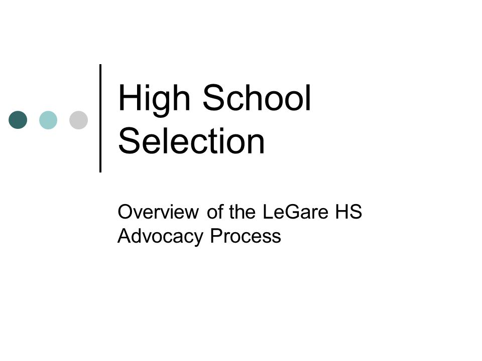 High School Selection Overview of the LeGare HS Advocacy Process