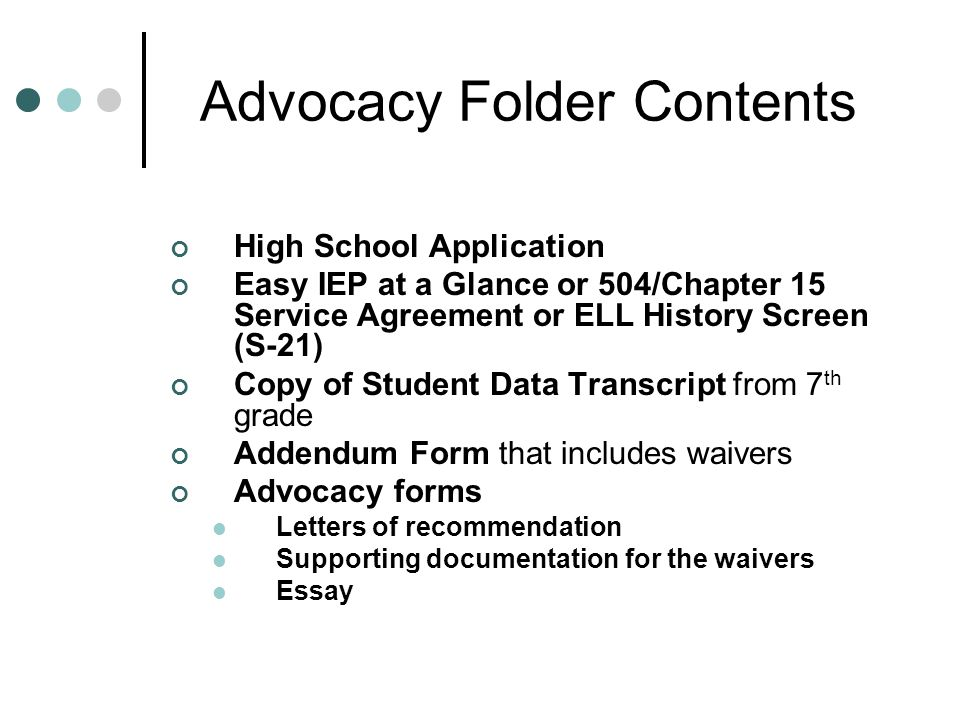 Advocacy Folder Contents High School Application Easy IEP at a Glance or 504/Chapter 15 Service Agreement or ELL History Screen (S-21) Copy of Student