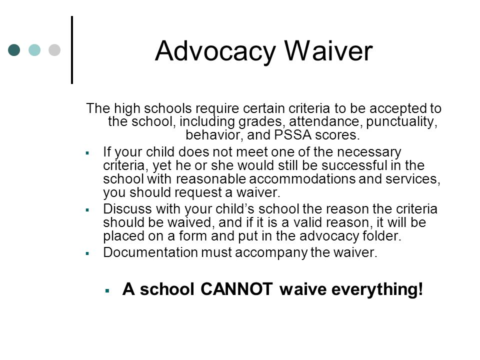 Advocacy Waiver The high schools require certain criteria to be accepted to the school, including grades, attendance, punctuality, behavior, and PSSA