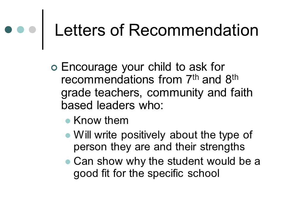 Letters of Recommendation Encourage your child to ask for recommendations from 7 th and 8 th grade teachers, community and faith based leaders who: Kn