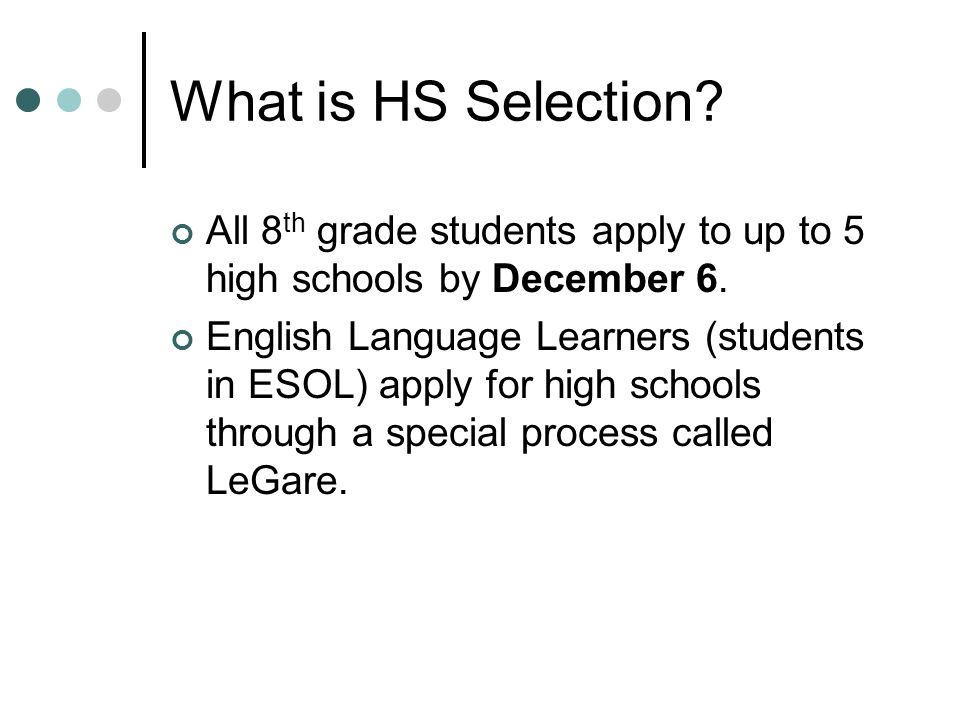 What is HS Selection? All 8 th grade students apply to up to 5 high schools by December 6. English Language Learners (students in ESOL) apply for high