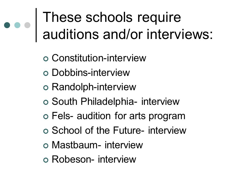 These schools require auditions and/or interviews: Constitution-interview Dobbins-interview Randolph-interview South Philadelphia- interview Fels- aud