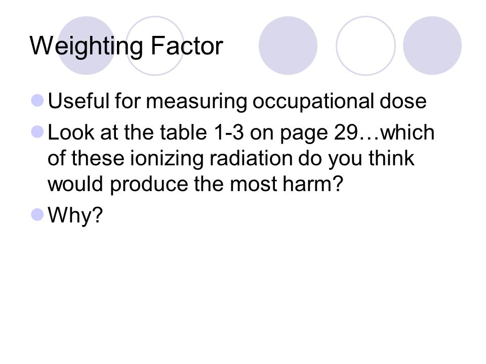 Weighting Factor Useful for measuring occupational dose Look at the table 1-3 on page 29…which of these ionizing radiation do you think would produce the most harm.