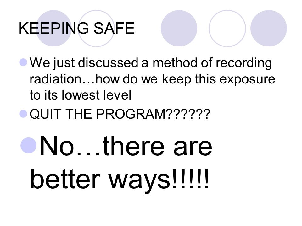 KEEPING SAFE We just discussed a method of recording radiation…how do we keep this exposure to its lowest level QUIT THE PROGRAM .
