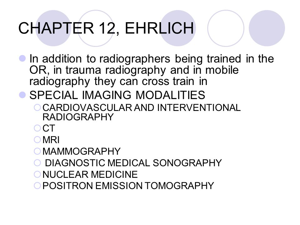 CHAPTER 12, EHRLICH In addition to radiographers being trained in the OR, in trauma radiography and in mobile radiography they can cross train in SPECIAL IMAGING MODALITIES  CARDIOVASCULAR AND INTERVENTIONAL RADIOGRAPHY  CT  MRI  MAMMOGRAPHY  DIAGNOSTIC MEDICAL SONOGRAPHY  NUCLEAR MEDICINE  POSITRON EMISSION TOMOGRAPHY