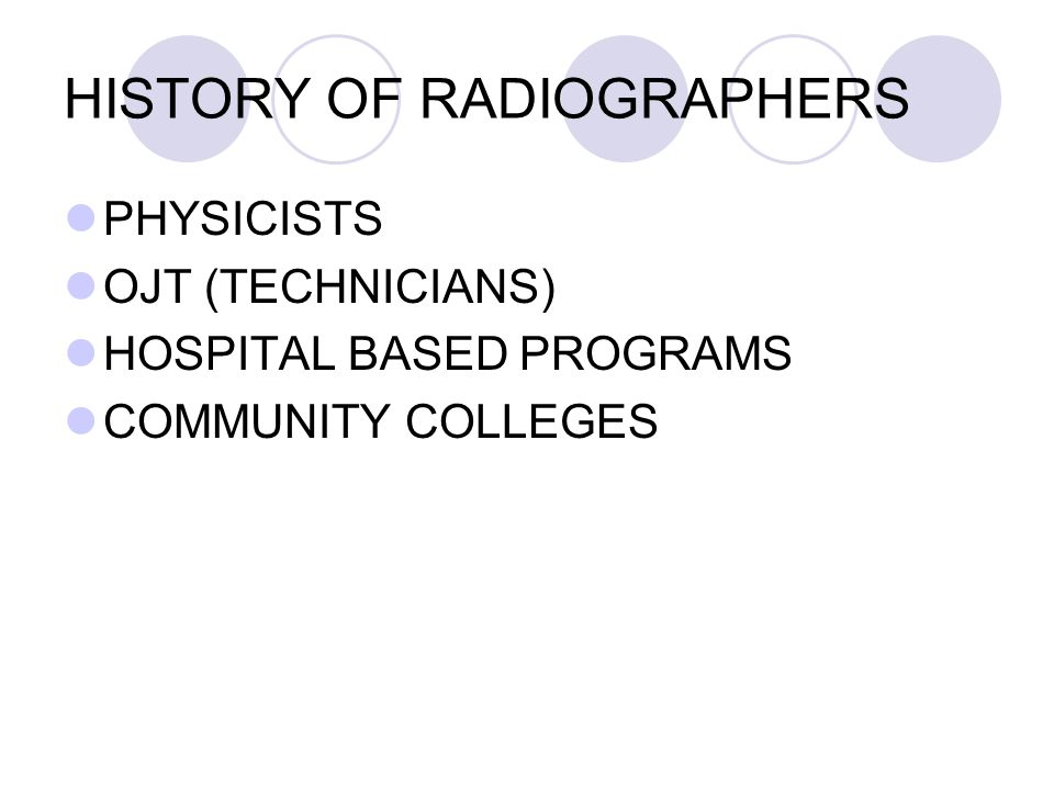 HISTORY OF RADIOGRAPHERS PHYSICISTS OJT (TECHNICIANS) HOSPITAL BASED PROGRAMS COMMUNITY COLLEGES