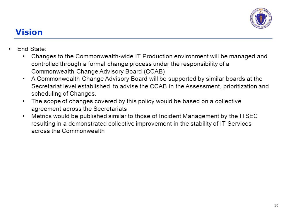 Vision 10 End State: Changes to the Commonwealth-wide IT Production environment will be managed and controlled through a formal change process under the responsibility of a Commonwealth Change Advisory Board (CCAB) A Commonwealth Change Advisory Board will be supported by similar boards at the Secretariat level established to advise the CCAB in the Assessment, prioritization and scheduling of Changes.