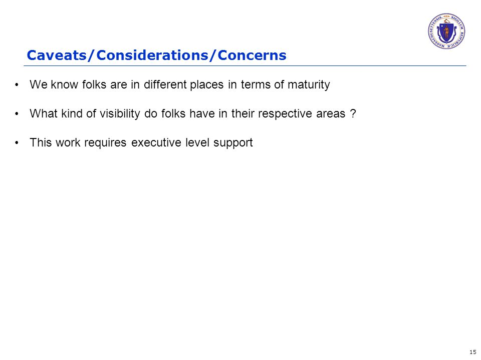 Caveats/Considerations/Concerns 15 We know folks are in different places in terms of maturity What kind of visibility do folks have in their respective areas .