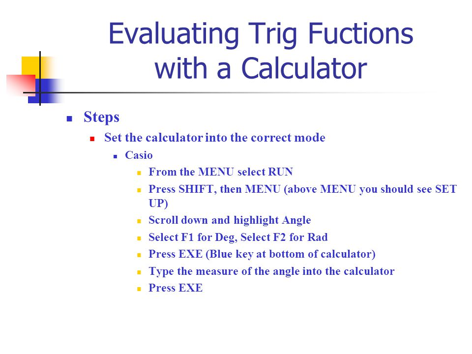 Evaluating Trig Fuctions with a Calculator Steps Set the calculator into the correct mode Casio From the MENU select RUN Press SHIFT, then MENU (above