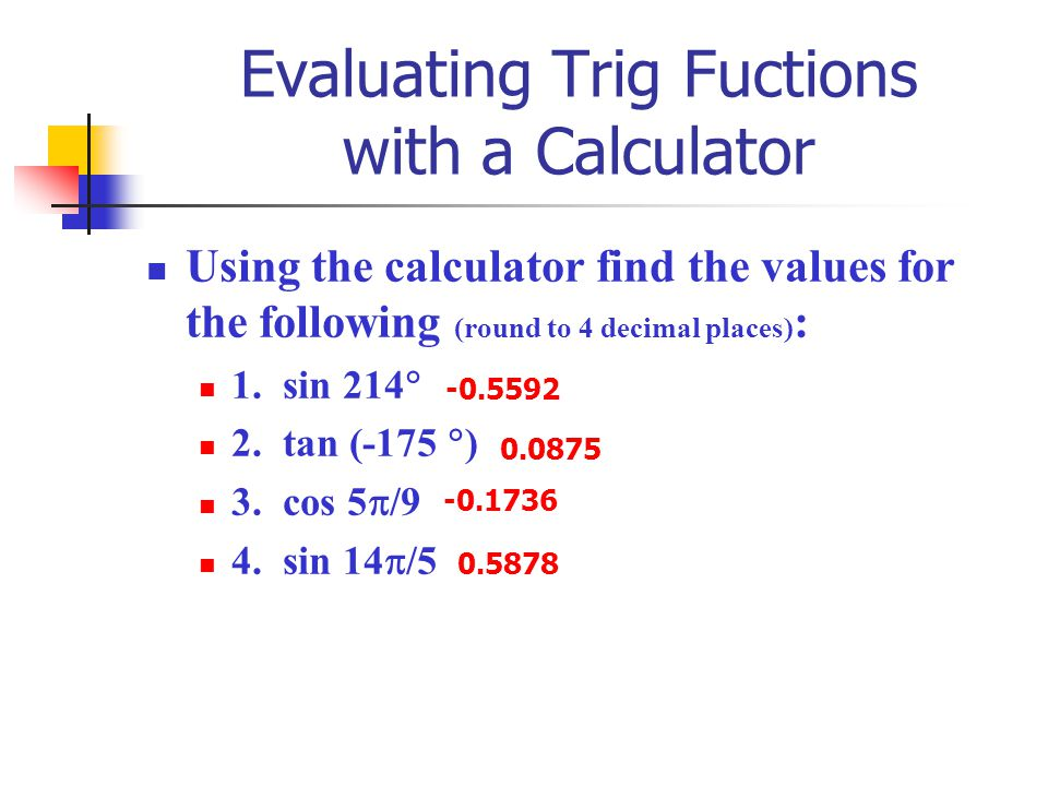 Evaluating Trig Fuctions with a Calculator Using the calculator find the values for the following (round to 4 decimal places) : 1. sin 214  2. tan (-