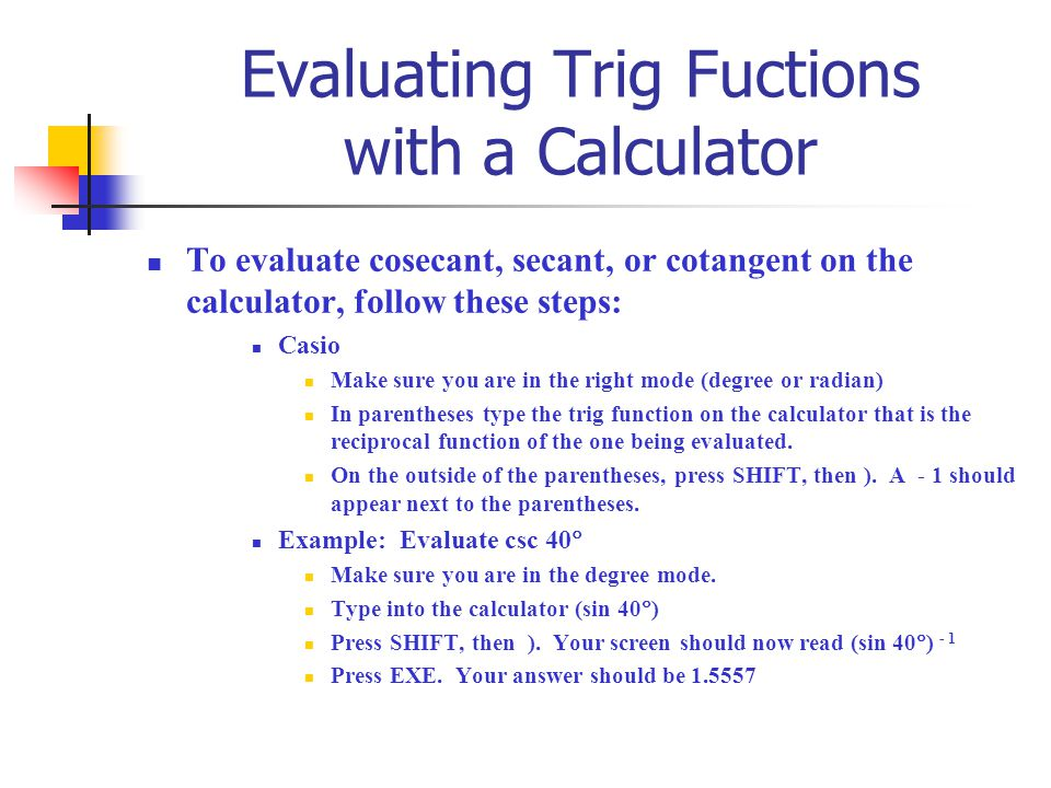 Evaluating Trig Fuctions with a Calculator To evaluate cosecant, secant, or cotangent on the calculator, follow these steps: Casio Make sure you are i