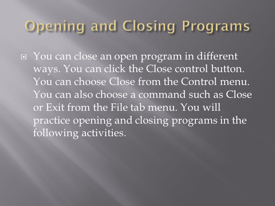  You can close an open program in different ways. You can click the Close control button. You can choose Close from the Control menu. You can also ch