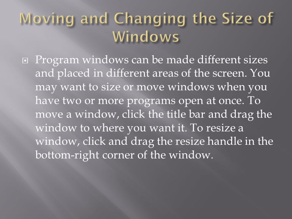  Program windows can be made different sizes and placed in different areas of the screen. You may want to size or move windows when you have two or m