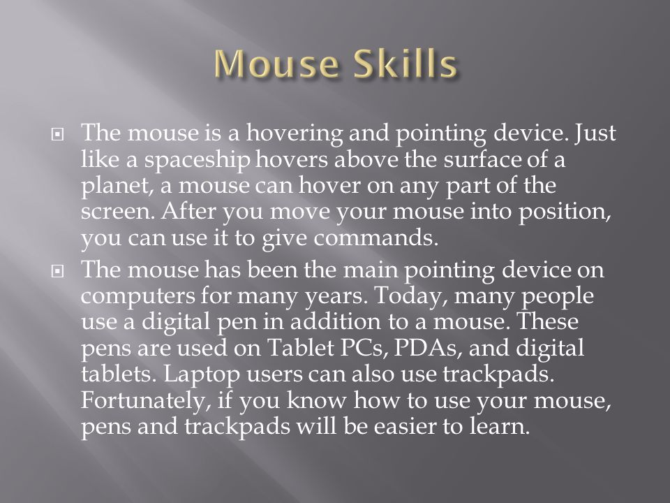  The mouse is a hovering and pointing device. Just like a spaceship hovers above the surface of a planet, a mouse can hover on any part of the screen