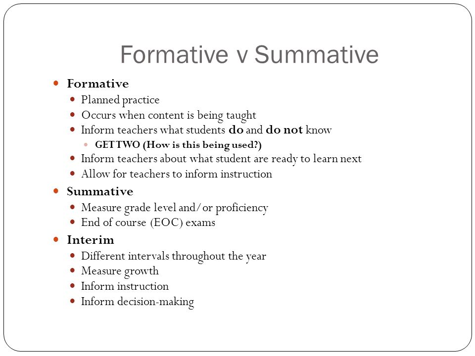 Formative v Summative Formative Planned practice Occurs when content is being taught Inform teachers what students do and do not know GET TWO (How is this being used ) Inform teachers about what student are ready to learn next Allow for teachers to inform instruction Summative Measure grade level and/or proficiency End of course (EOC) exams Interim Different intervals throughout the year Measure growth Inform instruction Inform decision-making