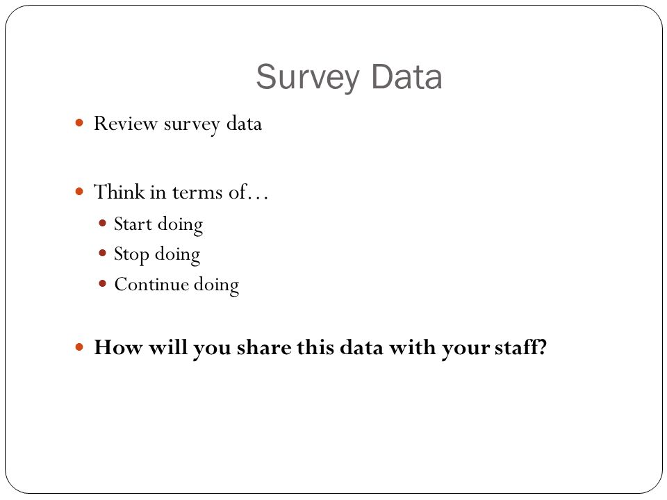 Survey Data Review survey data Think in terms of… Start doing Stop doing Continue doing How will you share this data with your staff