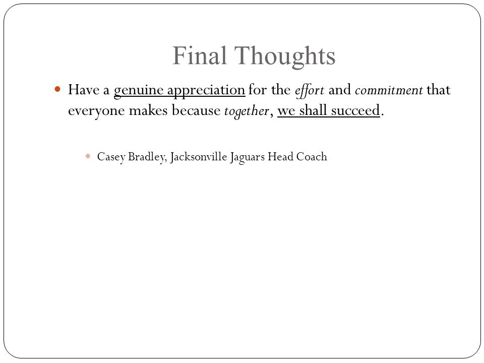 Final Thoughts Have a genuine appreciation for the effort and commitment that everyone makes because together, we shall succeed.