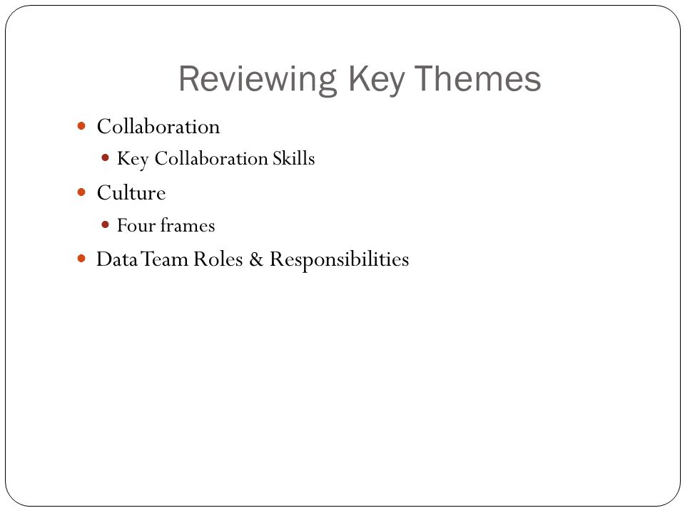 Reviewing Key Themes Collaboration Key Collaboration Skills Culture Four frames Data Team Roles & Responsibilities