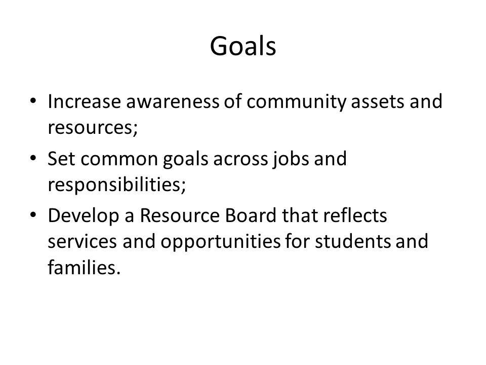 Goals Increase awareness of community assets and resources; Set common goals across jobs and responsibilities; Develop a Resource Board that reflects services and opportunities for students and families.